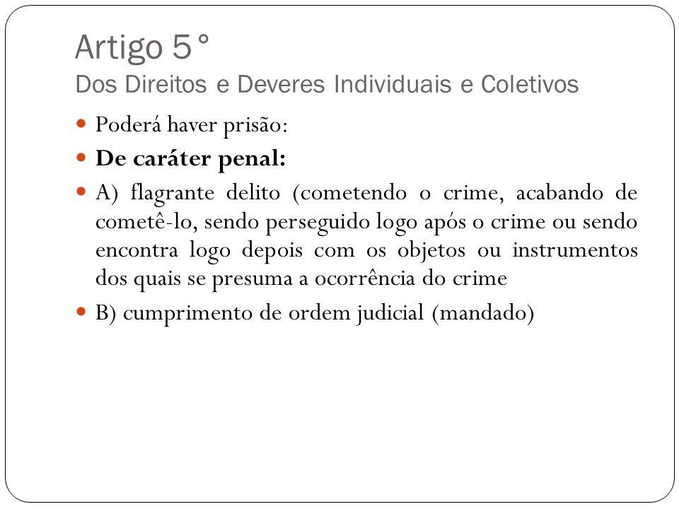Artigo 5° Dos Direitos e Deveres Individuais e Coletivos Poderá haver prisão: De caráter penal: A) flagrante delito (cometendo o crime, acabando de co