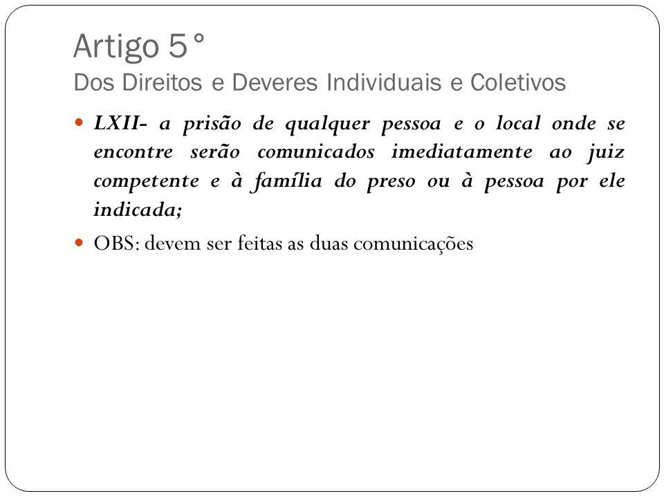 Artigo 5° Dos Direitos e Deveres Individuais e Coletivos LXII- a prisão de qualquer pessoa e o local onde se encontre serão comunicados imediatamente