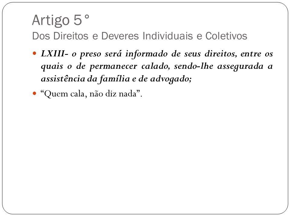 Artigo 5° Dos Direitos e Deveres Individuais e Coletivos LXIII- o preso será informado de seus direitos, entre os quais o de permanecer calado, sendo-