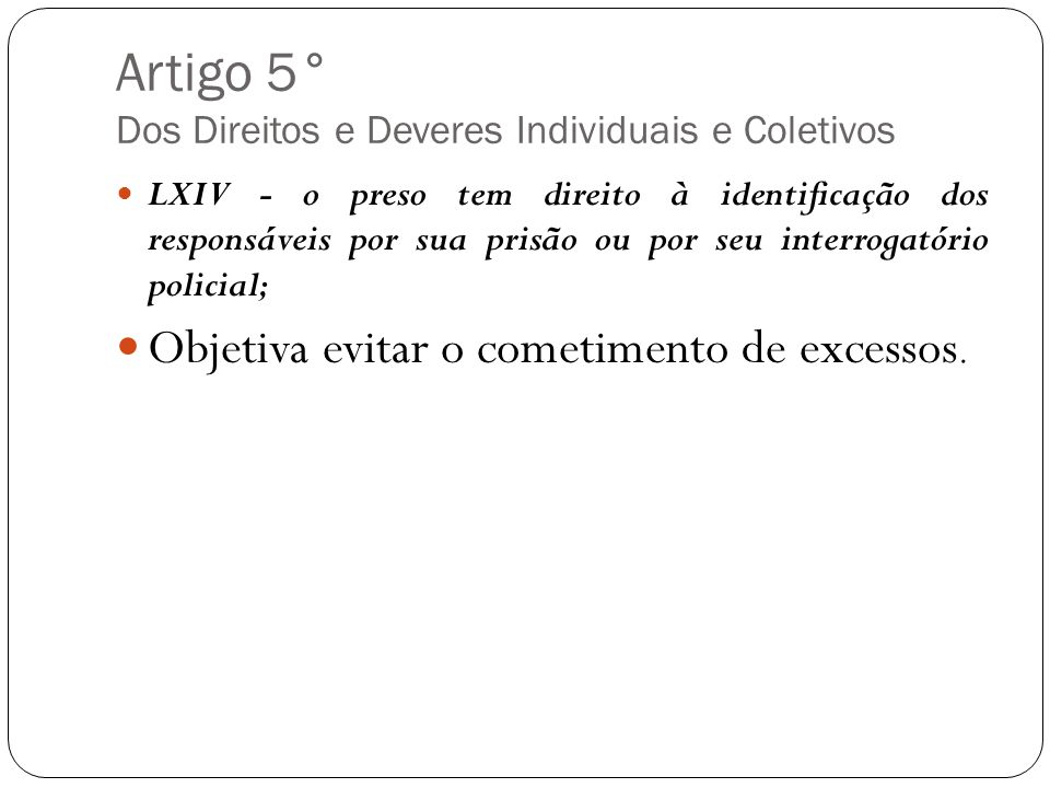 Artigo 5° Dos Direitos e Deveres Individuais e Coletivos LXIV - o preso tem direito à identificação dos responsáveis por sua prisão ou por seu interro