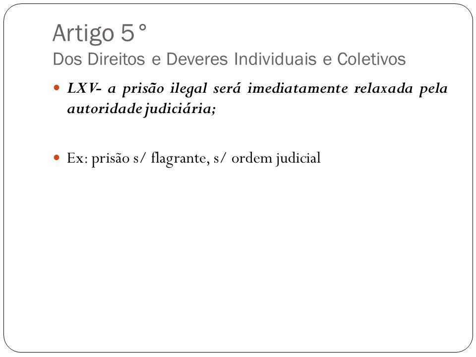 Artigo 5° Dos Direitos e Deveres Individuais e Coletivos LXV- a prisão ilegal será imediatamente relaxada pela autoridade judiciária; Ex: prisão s/ fl