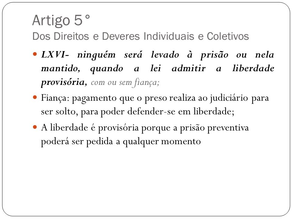 Artigo 5° Dos Direitos e Deveres Individuais e Coletivos LXVI- ninguém será levado à prisão ou nela mantido, quando a lei admitir a liberdade provisór