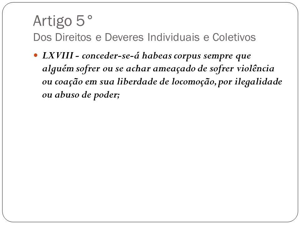 Artigo 5° Dos Direitos e Deveres Individuais e Coletivos LXVIII - conceder-se-á habeas corpus sempre que alguém sofrer ou se achar ameaçado de sofrer