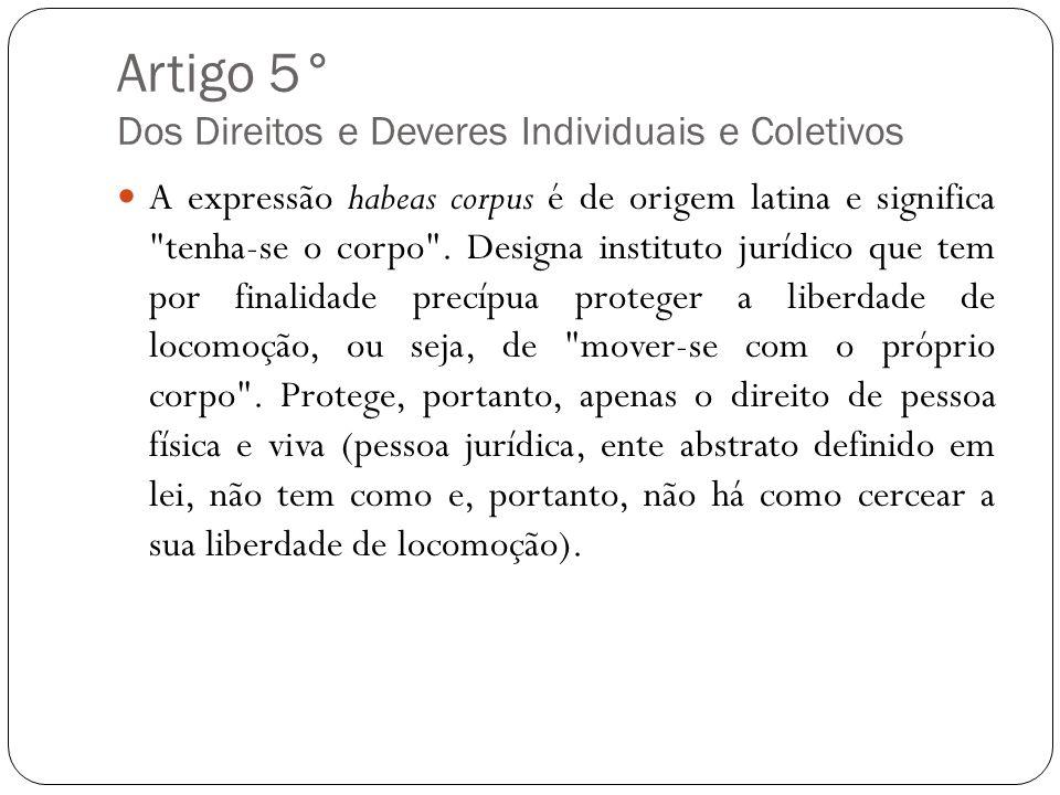 Artigo 5° Dos Direitos e Deveres Individuais e Coletivos A expressão habeas corpus é de origem latina e significa