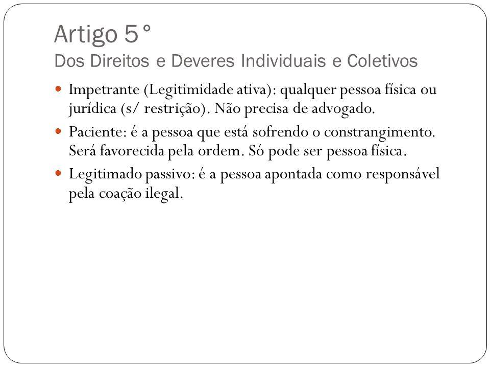 Artigo 5° Dos Direitos e Deveres Individuais e Coletivos Impetrante (Legitimidade ativa): qualquer pessoa física ou jurídica (s/ restrição). Não preci
