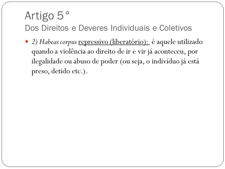 Artigo 5° Dos Direitos e Deveres Individuais e Coletivos 2) Habeas corpus repressivo (liberatório): é aquele utilizado quando a violência ao direito d