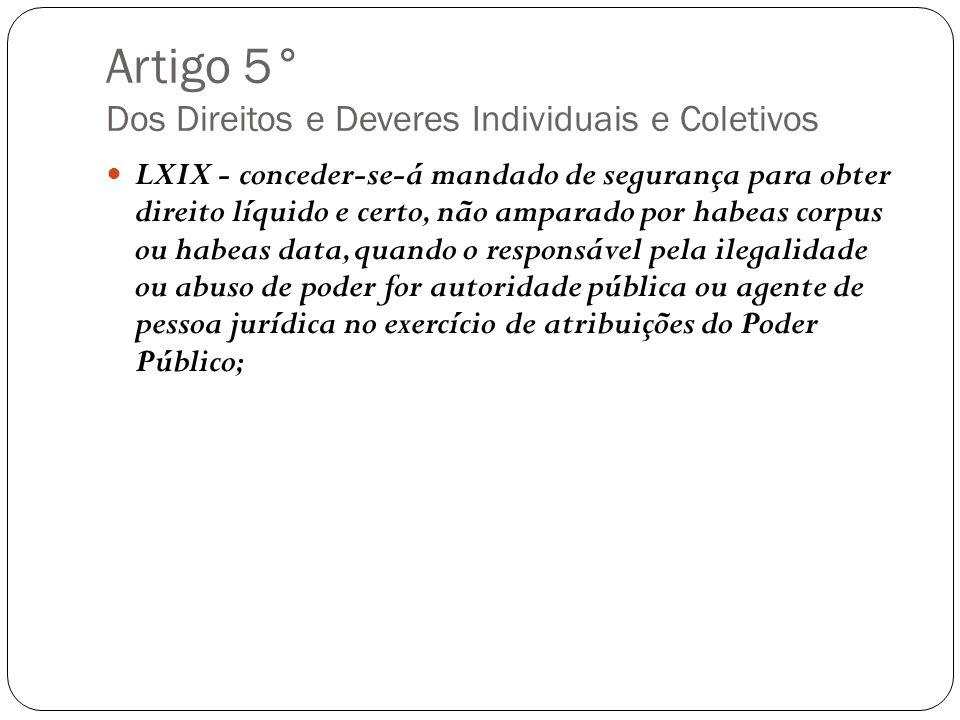 Artigo 5° Dos Direitos e Deveres Individuais e Coletivos LXIX - conceder-se-á mandado de segurança para obter direito líquido e certo, não amparado po