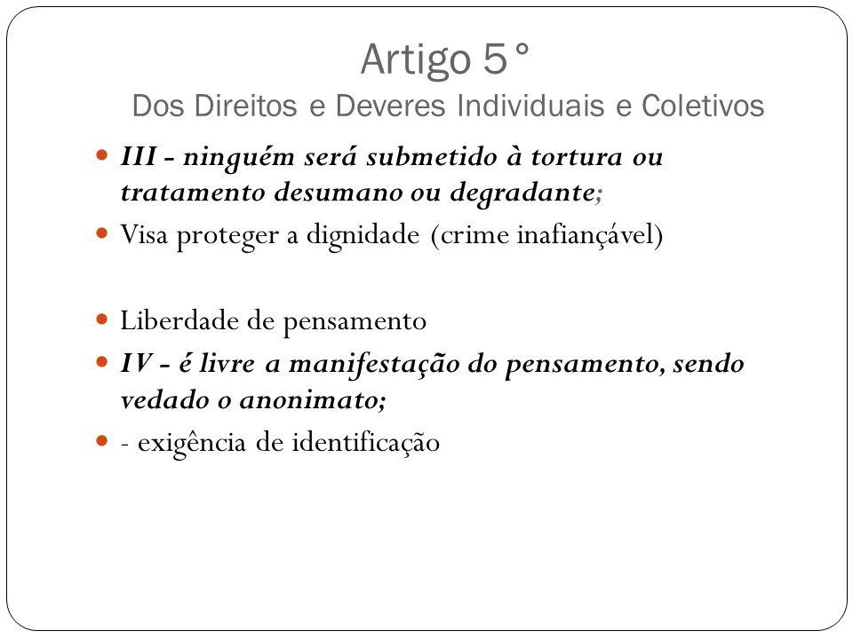 Artigo 5° Dos Direitos e Deveres Individuais e Coletivos III - ninguém será submetido à tortura ou tratamento desumano ou degradante; Visa proteger a