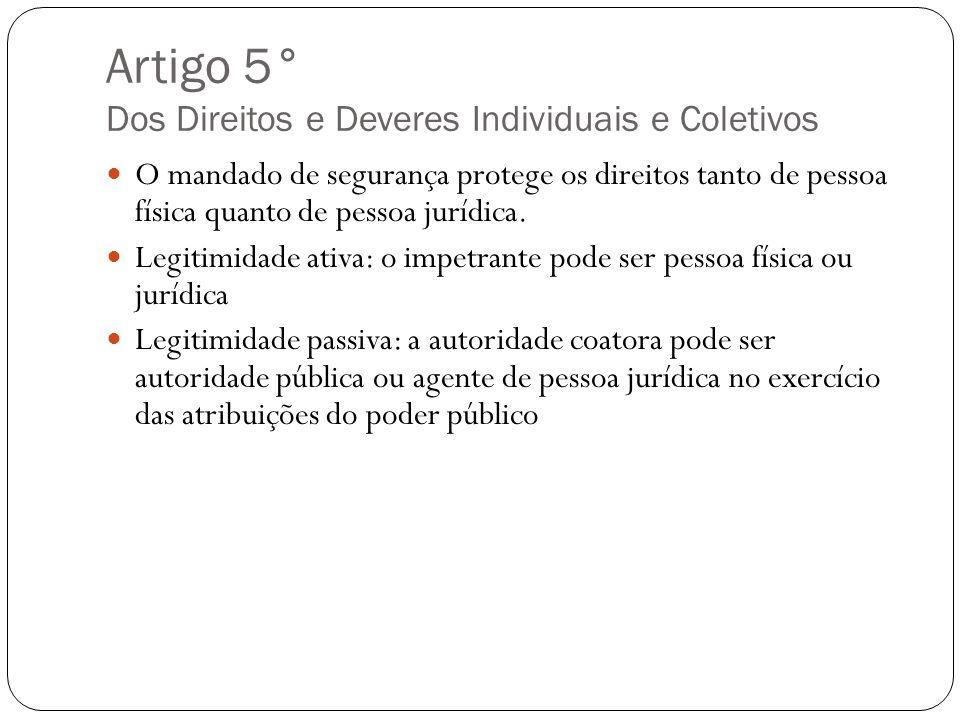 Artigo 5° Dos Direitos e Deveres Individuais e Coletivos O mandado de segurança protege os direitos tanto de pessoa física quanto de pessoa jurídica.