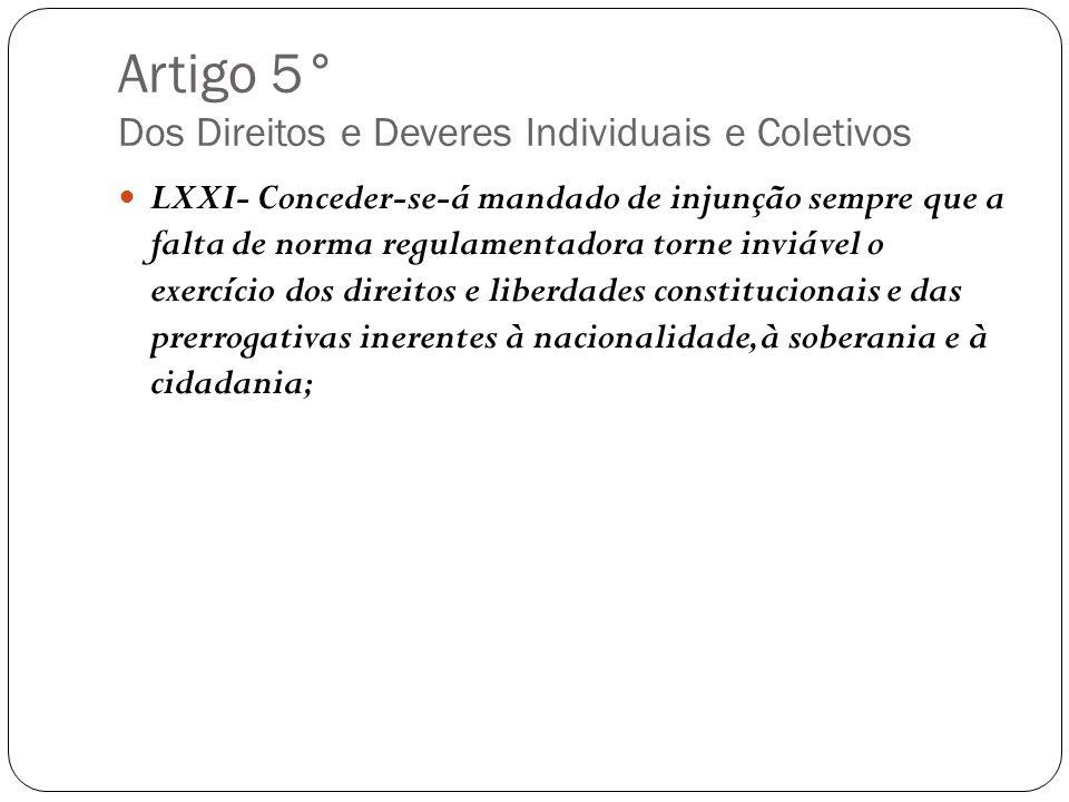 Artigo 5° Dos Direitos e Deveres Individuais e Coletivos LXXI- Conceder-se-á mandado de injunção sempre que a falta de norma regulamentadora torne inv
