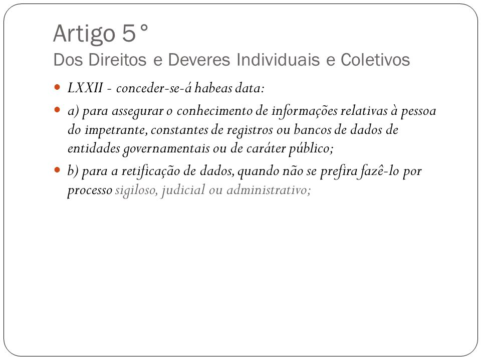 Artigo 5° Dos Direitos e Deveres Individuais e Coletivos LXXII - conceder-se-á habeas data: a) para assegurar o conhecimento de informações relativas