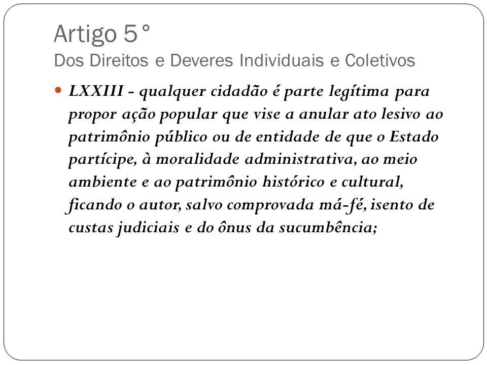 Artigo 5° Dos Direitos e Deveres Individuais e Coletivos LXXIII - qualquer cidadão é parte legítima para propor ação popular que vise a anular ato les