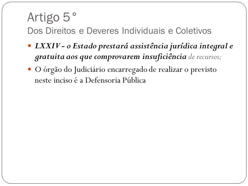 Artigo 5° Dos Direitos e Deveres Individuais e Coletivos LXXIV - o Estado prestará assistência jurídica integral e gratuita aos que comprovarem insufi
