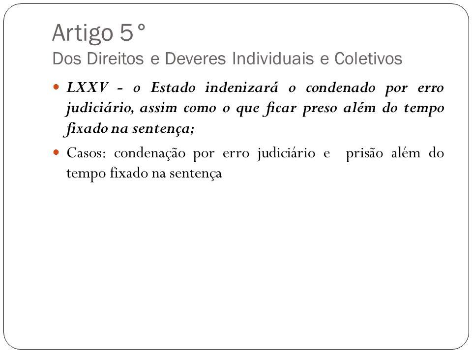 Artigo 5° Dos Direitos e Deveres Individuais e Coletivos LXXV - o Estado indenizará o condenado por erro judiciário, assim como o que ficar preso além