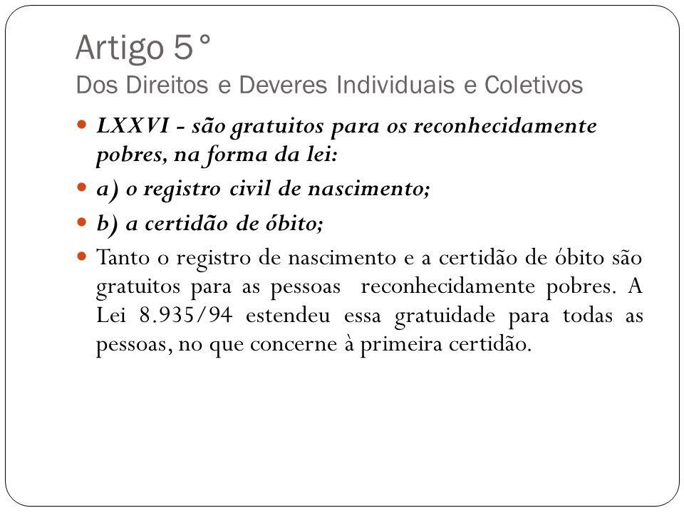 Artigo 5° Dos Direitos e Deveres Individuais e Coletivos LXXVI - são gratuitos para os reconhecidamente pobres, na forma da lei: a) o registro civil d