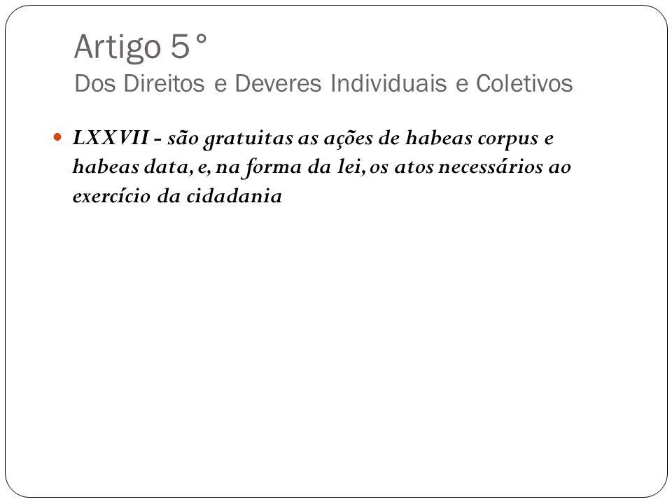 Artigo 5° Dos Direitos e Deveres Individuais e Coletivos LXXVII - são gratuitas as ações de habeas corpus e habeas data, e, na forma da lei, os atos n