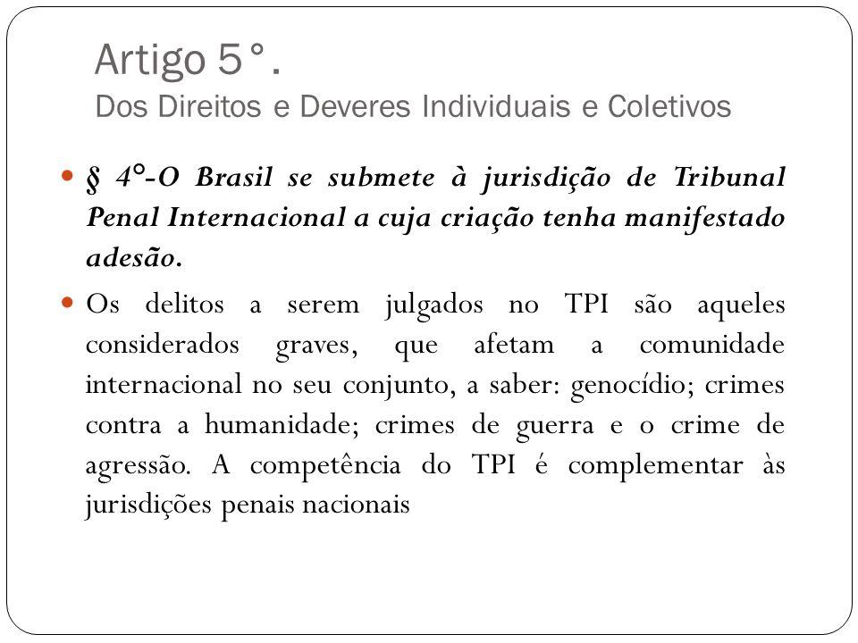 Artigo 5°. Dos Direitos e Deveres Individuais e Coletivos § 4°-O Brasil se submete à jurisdição de Tribunal Penal Internacional a cuja criação tenha m