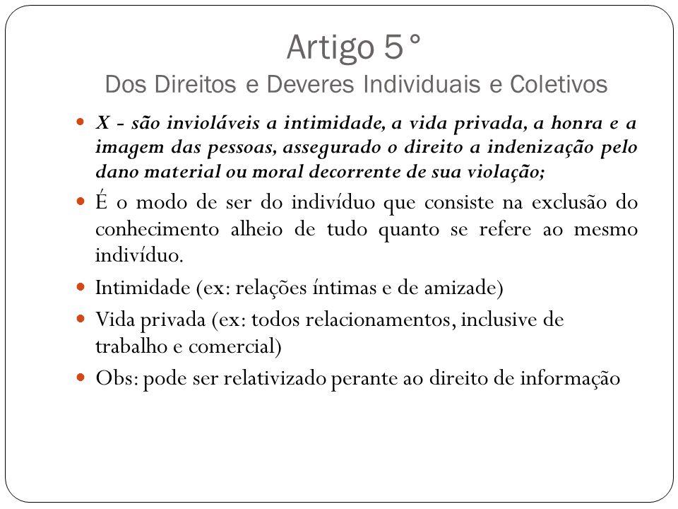 Artigo 5° Dos Direitos e Deveres Individuais e Coletivos X - são invioláveis a intimidade, a vida privada, a honra e a imagem das pessoas, assegurado