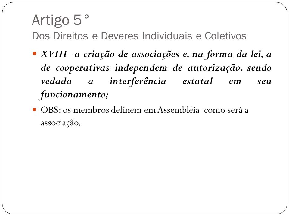 Artigo 5° Dos Direitos e Deveres Individuais e Coletivos XVIII -a criação de associações e, na forma da lei, a de cooperativas independem de autorizaç