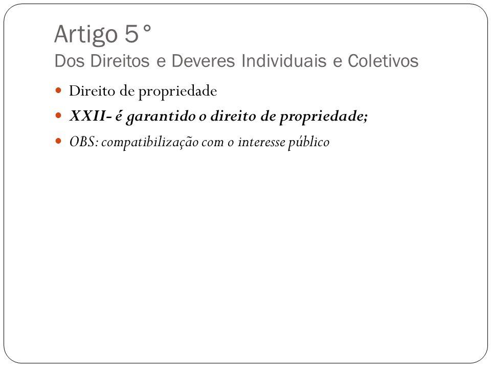Artigo 5° Dos Direitos e Deveres Individuais e Coletivos Direito de propriedade XXII- é garantido o direito de propriedade; OBS: compatibilização com