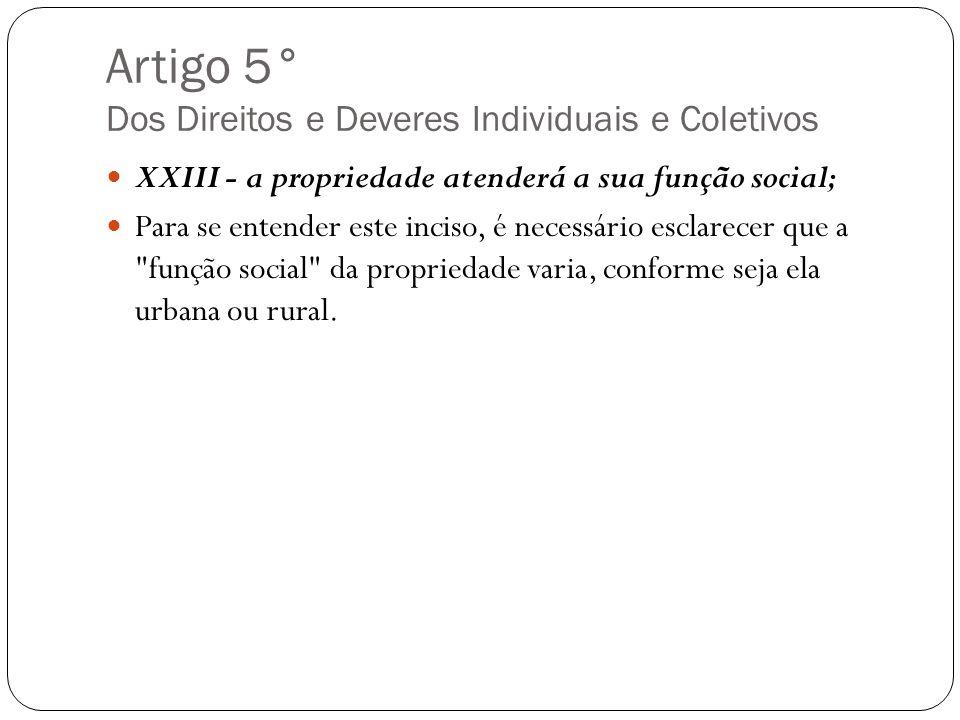 Artigo 5° Dos Direitos e Deveres Individuais e Coletivos XXIII - a propriedade atenderá a sua função social; Para se entender este inciso, é necessári