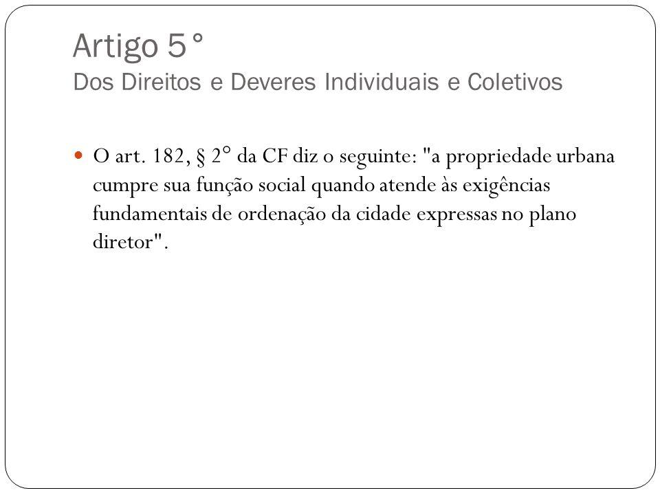 Artigo 5° Dos Direitos e Deveres Individuais e Coletivos O art. 182, § 2° da CF diz o seguinte:
