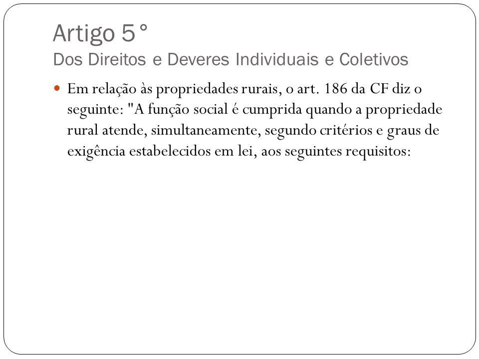 Artigo 5° Dos Direitos e Deveres Individuais e Coletivos Em relação às propriedades rurais, o art. 186 da CF diz o seguinte: