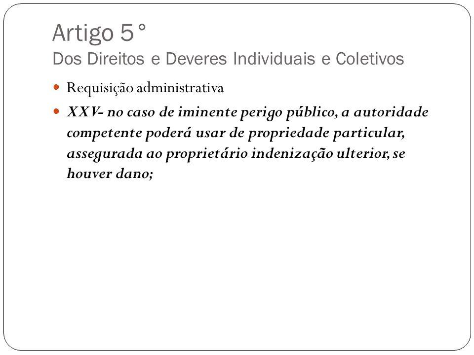 Artigo 5° Dos Direitos e Deveres Individuais e Coletivos Requisição administrativa XXV- no caso de iminente perigo público, a autoridade competente po