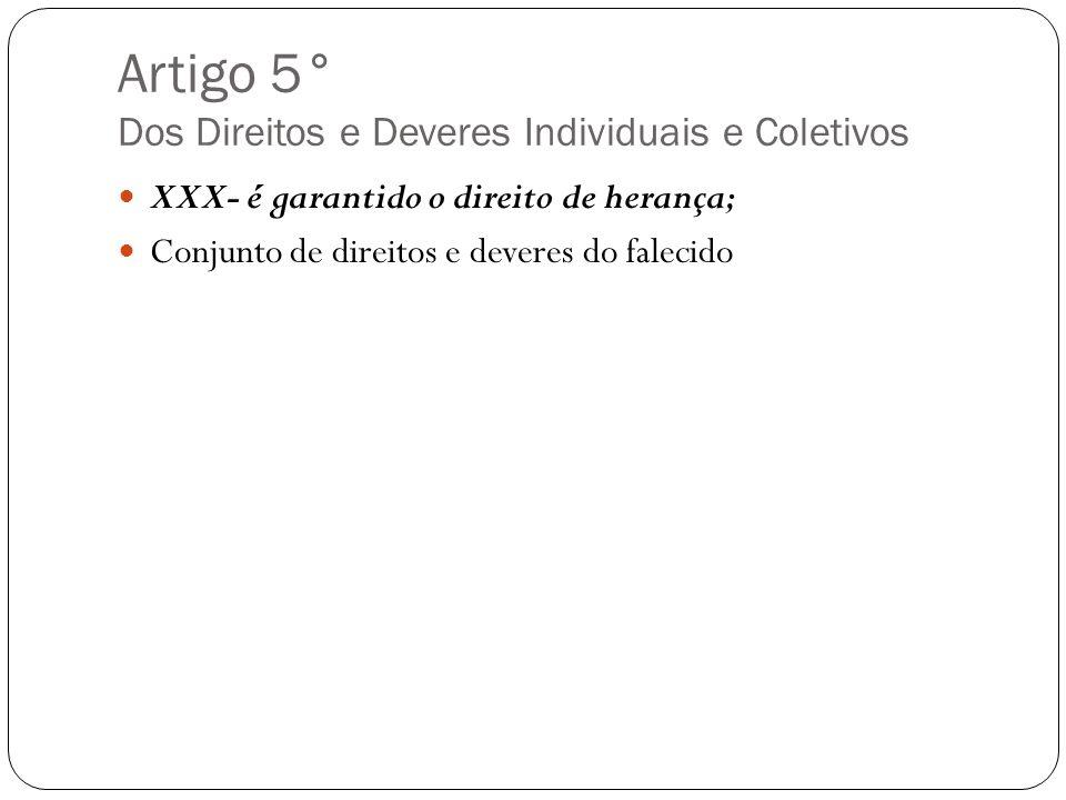 Artigo 5° Dos Direitos e Deveres Individuais e Coletivos XXX- é garantido o direito de herança; Conjunto de direitos e deveres do falecido
