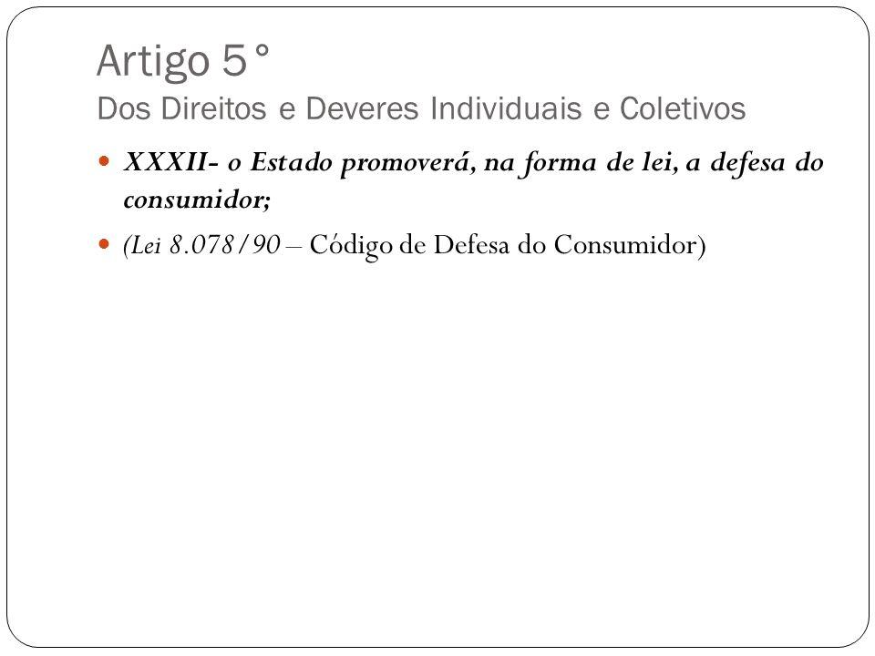 Artigo 5° Dos Direitos e Deveres Individuais e Coletivos XXXII- o Estado promoverá, na forma de lei, a defesa do consumidor; (Lei 8.078/90 – Código de