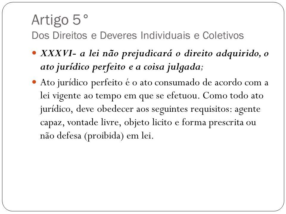 Artigo 5° Dos Direitos e Deveres Individuais e Coletivos XXXVI- a lei não prejudicará o direito adquirido, o ato jurídico perfeito e a coisa julgada;