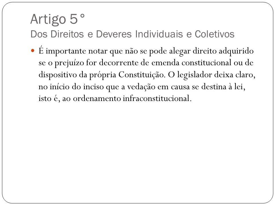 Artigo 5° Dos Direitos e Deveres Individuais e Coletivos É importante notar que não se pode alegar direito adquirido se o prejuízo for decorrente de e