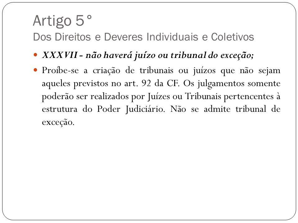 Artigo 5° Dos Direitos e Deveres Individuais e Coletivos XXXVII - não haverá juízo ou tribunal do exceção; Proíbe-se a criação de tribunais ou juízos