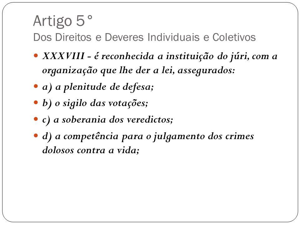 Artigo 5° Dos Direitos e Deveres Individuais e Coletivos XXXVIII - é reconhecida a instituição do júri, com a organização que lhe der a lei, assegurad