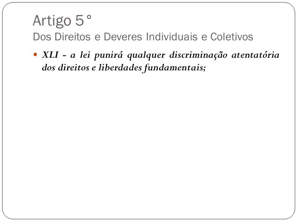 Artigo 5° Dos Direitos e Deveres Individuais e Coletivos XLI - a lei punirá qualquer discriminação atentatória dos direitos e liberdades fundamentais;