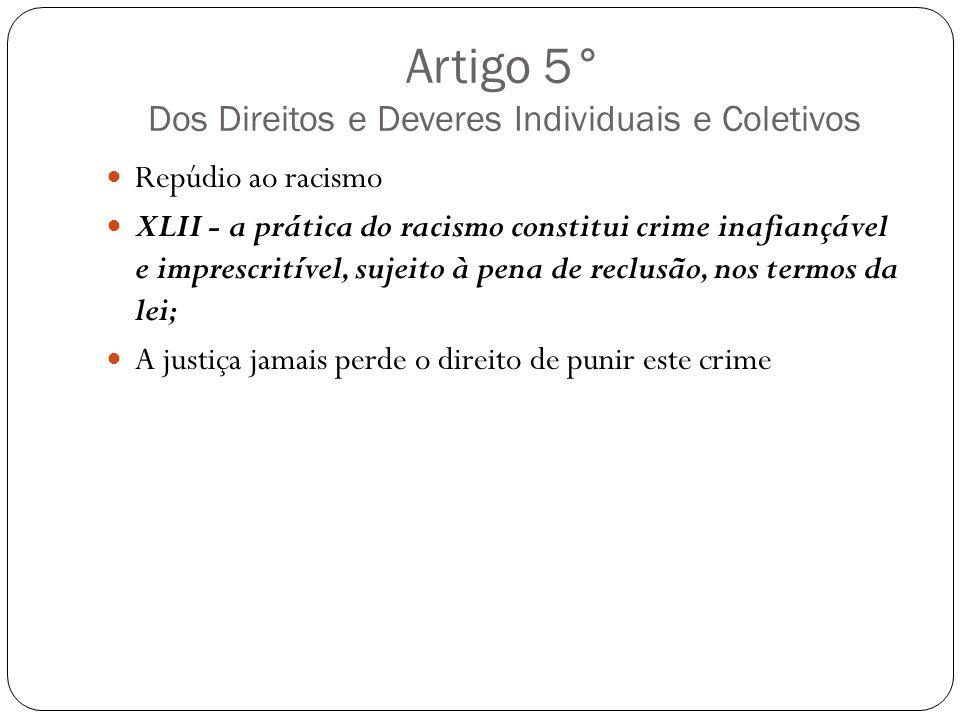 Artigo 5° Dos Direitos e Deveres Individuais e Coletivos Repúdio ao racismo XLII - a prática do racismo constitui crime inafiançável e imprescritível,