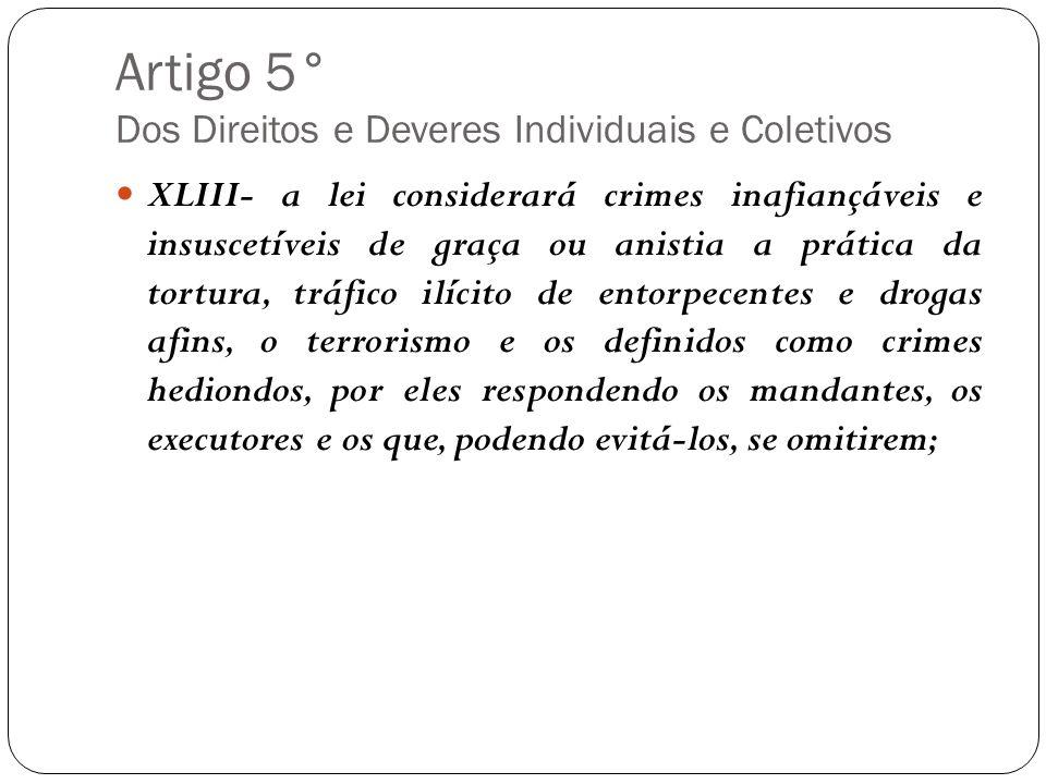 Artigo 5° Dos Direitos e Deveres Individuais e Coletivos XLIII- a lei considerará crimes inafiançáveis e insuscetíveis de graça ou anistia a prática d