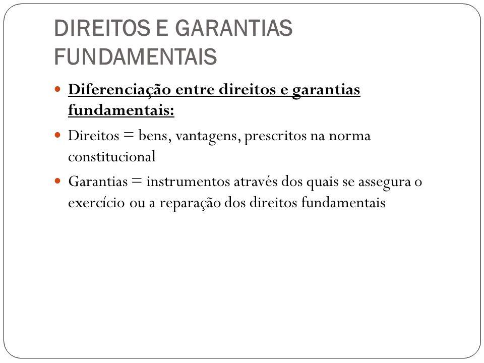 DIREITOS E GARANTIAS FUNDAMENTAIS Diferenciação entre direitos e garantias fundamentais: Direitos = bens, vantagens, prescritos na norma constituciona