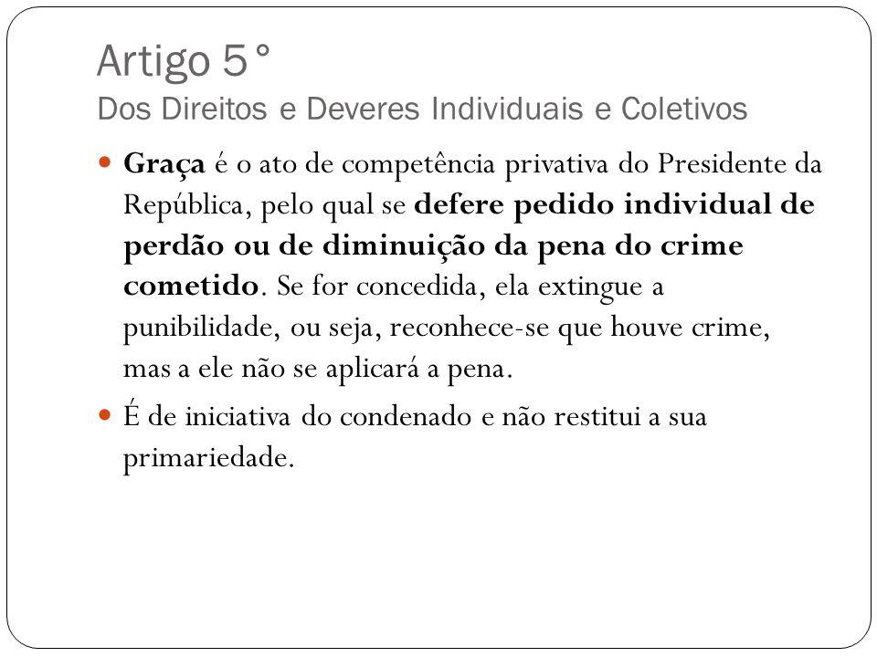 Artigo 5° Dos Direitos e Deveres Individuais e Coletivos Graça é o ato de competência privativa do Presidente da República, pelo qual se defere pedido