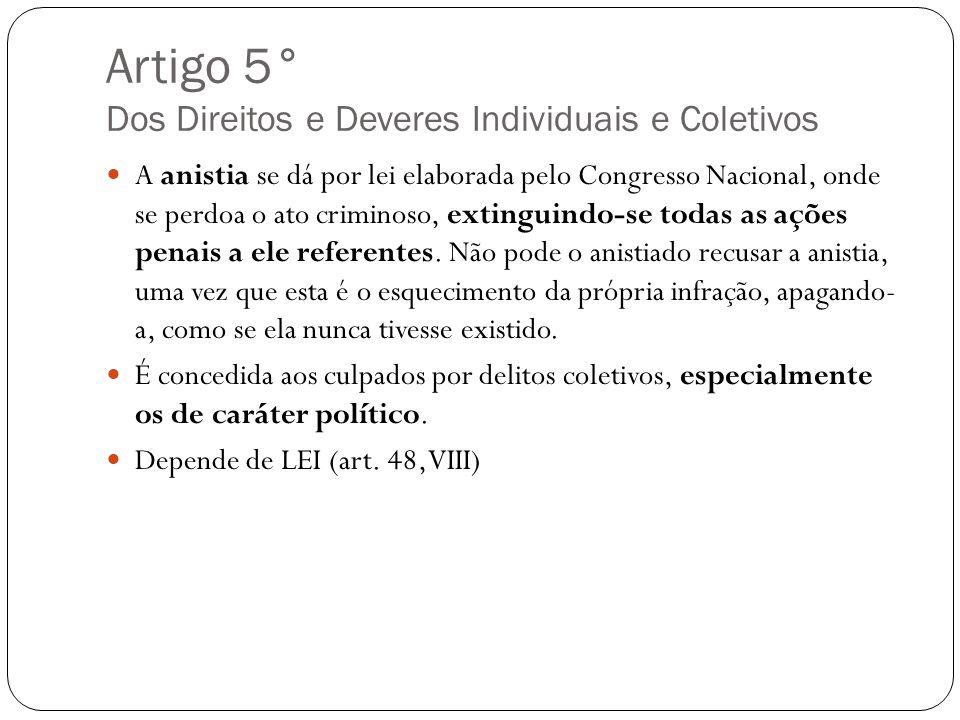 Artigo 5° Dos Direitos e Deveres Individuais e Coletivos A anistia se dá por lei elaborada pelo Congresso Nacional, onde se perdoa o ato criminoso, ex