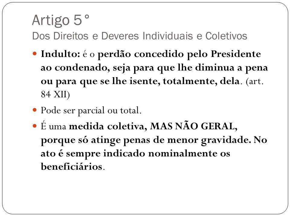 Artigo 5° Dos Direitos e Deveres Individuais e Coletivos Indulto: é o perdão concedido pelo Presidente ao condenado, seja para que lhe diminua a pena