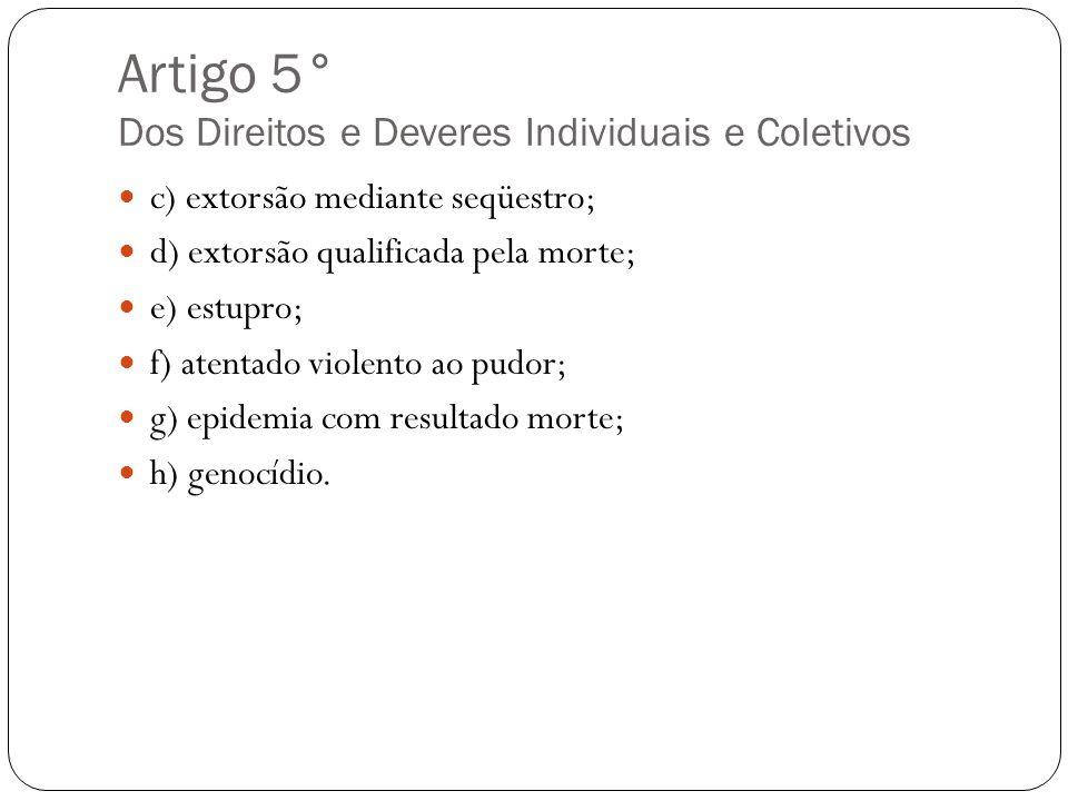 Artigo 5° Dos Direitos e Deveres Individuais e Coletivos c) extorsão mediante seqüestro; d) extorsão qualificada pela morte; e) estupro; f) atentado v