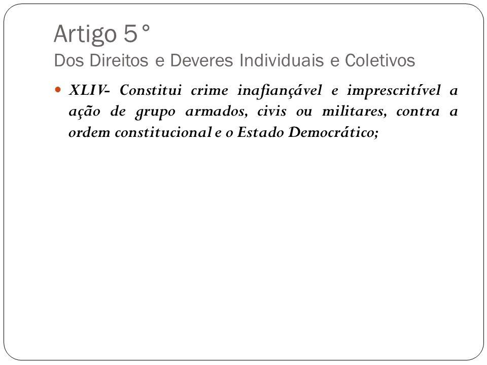 Artigo 5° Dos Direitos e Deveres Individuais e Coletivos XLIV- Constitui crime inafiançável e imprescritível a ação de grupo armados, civis ou militar