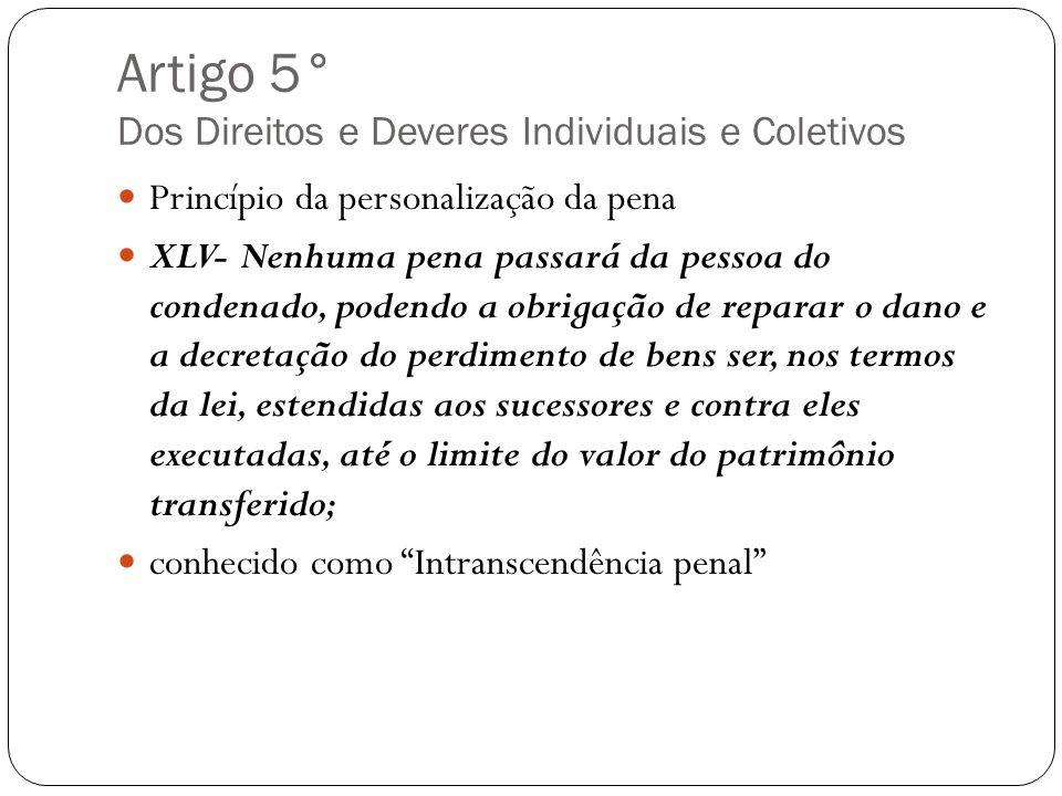 Artigo 5° Dos Direitos e Deveres Individuais e Coletivos Princípio da personalização da pena XLV- Nenhuma pena passará da pessoa do condenado, podendo