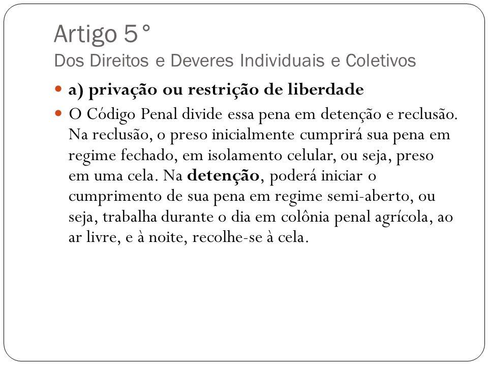 Artigo 5° Dos Direitos e Deveres Individuais e Coletivos a) privação ou restrição de liberdade O Código Penal divide essa pena em detenção e reclusão.