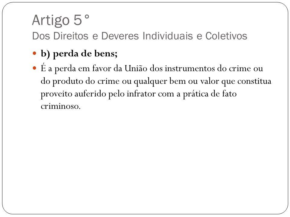 Artigo 5° Dos Direitos e Deveres Individuais e Coletivos b) perda de bens; É a perda em favor da União dos instrumentos do crime ou do produto do crim