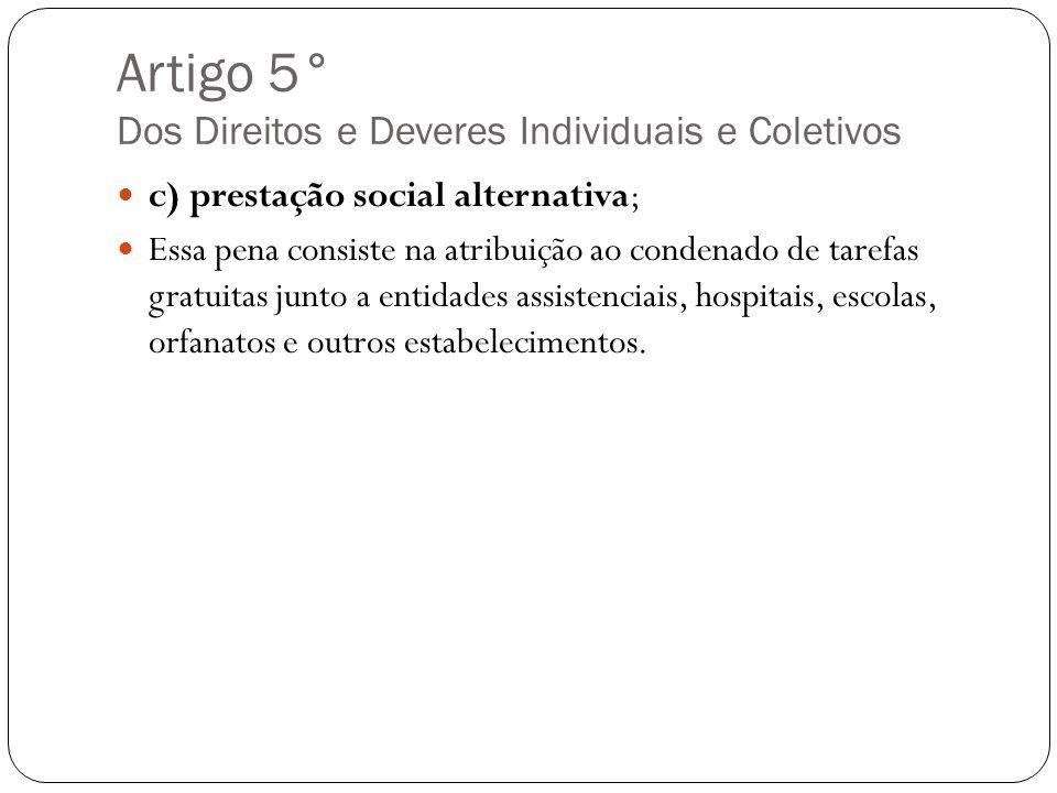 Artigo 5° Dos Direitos e Deveres Individuais e Coletivos c) prestação social alternativa; Essa pena consiste na atribuição ao condenado de tarefas gra