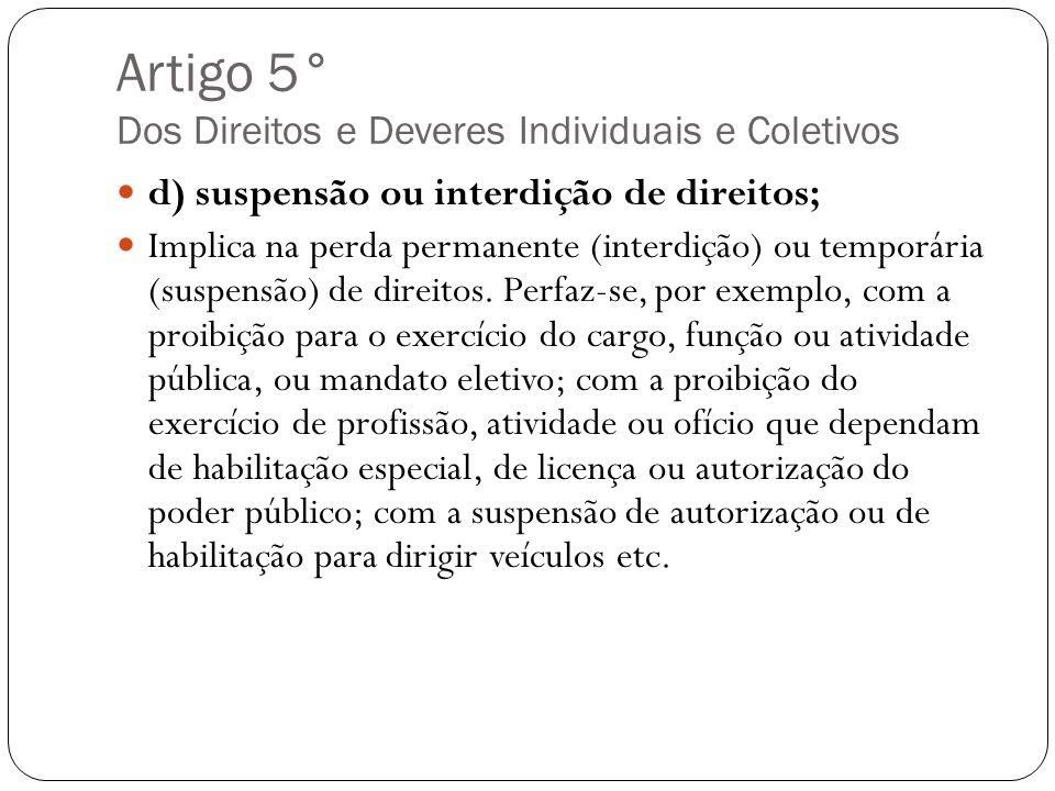 Artigo 5° Dos Direitos e Deveres Individuais e Coletivos d) suspensão ou interdição de direitos; Implica na perda permanente (interdição) ou temporári