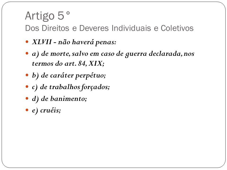 Artigo 5° Dos Direitos e Deveres Individuais e Coletivos XLVII - não haverá penas: a) de morte, salvo em caso de guerra declarada, nos termos do art.