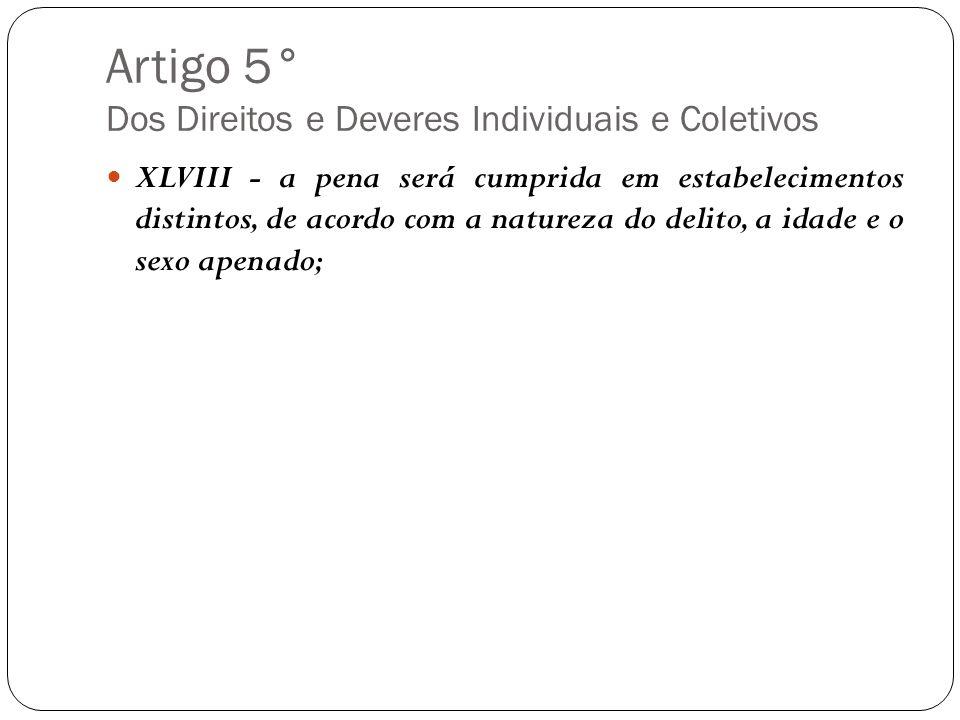 Artigo 5° Dos Direitos e Deveres Individuais e Coletivos XLVIII - a pena será cumprida em estabelecimentos distintos, de acordo com a natureza do deli